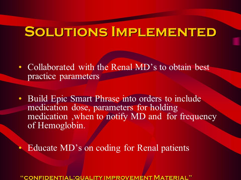 Solutions Implemented Collaborated with the Renal MD's to obtain best practice parameters Build Epic Smart Phrase into orders to include medication do