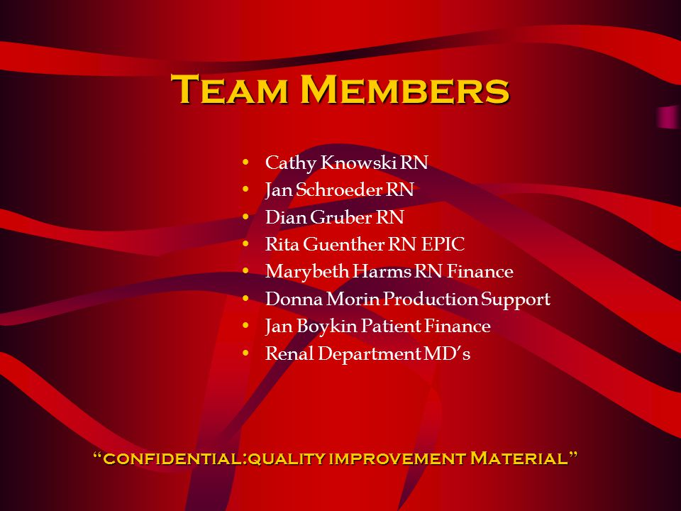 Team Members Cathy Knowski RN Jan Schroeder RN Dian Gruber RN Rita Guenther RN EPIC Marybeth Harms RN Finance Donna Morin Production Support Jan Boykin Patient Finance Renal Department MD's confidential:quality improvement Material