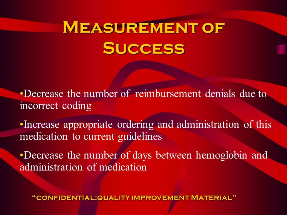 Measurement of Success Decrease the number of reimbursement denials due to incorrect coding Increase appropriate ordering and administration of this medication to current guidelines Decrease the number of days between hemoglobin and administration of medication confidential:quality improvement Material