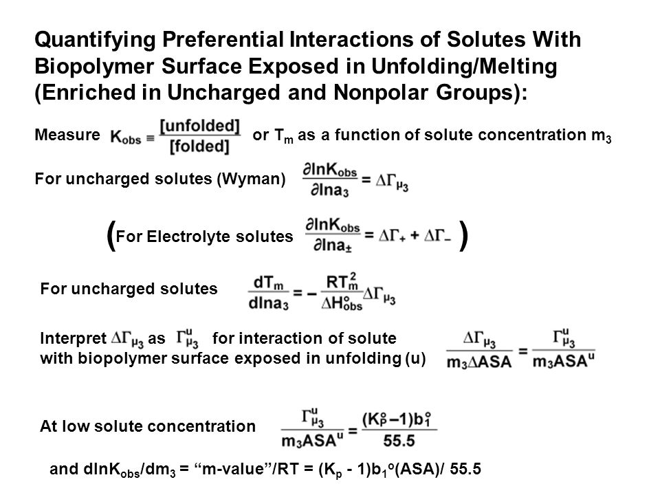 Quantifying Preferential Interactions of Solutes With Biopolymer Surface Exposed in Unfolding/Melting (Enriched in Uncharged and Nonpolar Groups): Measure or T m as a function of solute concentration m 3 For uncharged solutes (Wyman) For Electrolyte solutes () For uncharged solutes Interpret as for interaction of solute with biopolymer surface exposed in unfolding (u) At low solute concentration and dlnK obs /dm 3 = m-value /RT = (K p - 1)b 1 o (ASA)/ 55.5