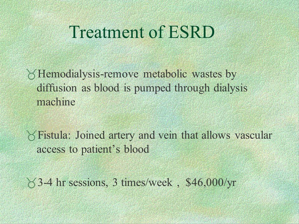 Treatment of ESRD  Hemodialysis-remove metabolic wastes by diffusion as blood is pumped through dialysis machine  Fistula: Joined artery and vein that allows vascular access to patient's blood  3-4 hr sessions, 3 times/week, $46,000/yr