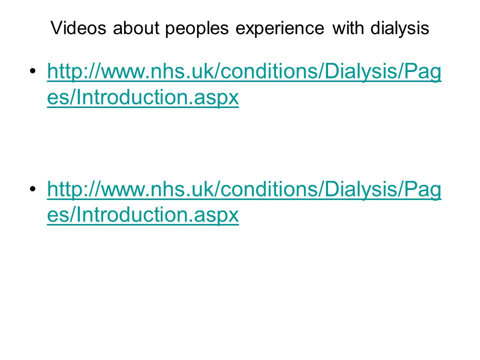 Videos about peoples experience with dialysis http://www.nhs.uk/conditions/Dialysis/Pag es/Introduction.aspxhttp://www.nhs.uk/conditions/Dialysis/Pag