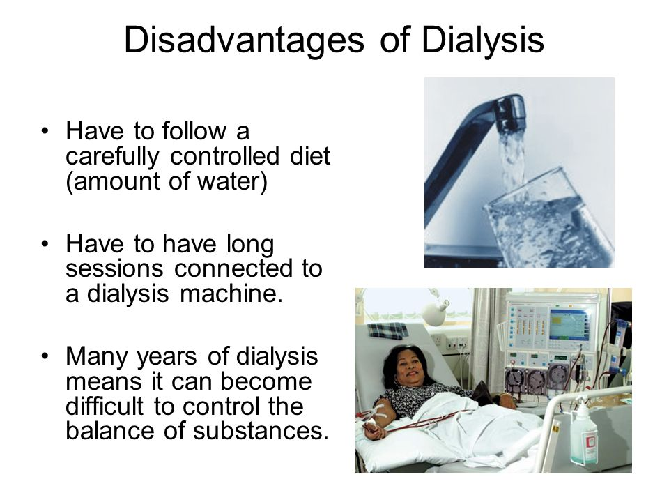 Disadvantages of Dialysis Have to follow a carefully controlled diet (amount of water) Have to have long sessions connected to a dialysis machine. Man