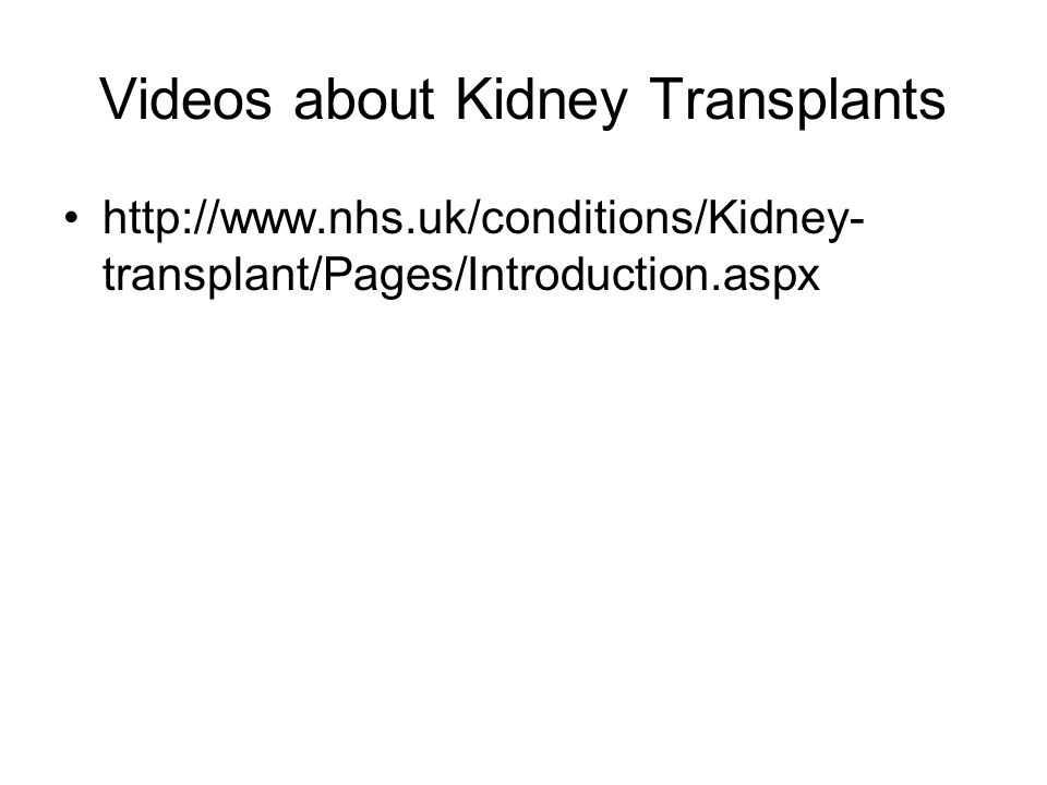 Videos about Kidney Transplants http://www.nhs.uk/conditions/Kidney- transplant/Pages/Introduction.aspx