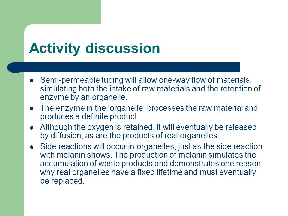 Activity discussion Semi-permeable tubing will allow one-way flow of materials, simulating both the intake of raw materials and the retention of enzyme by an organelle.