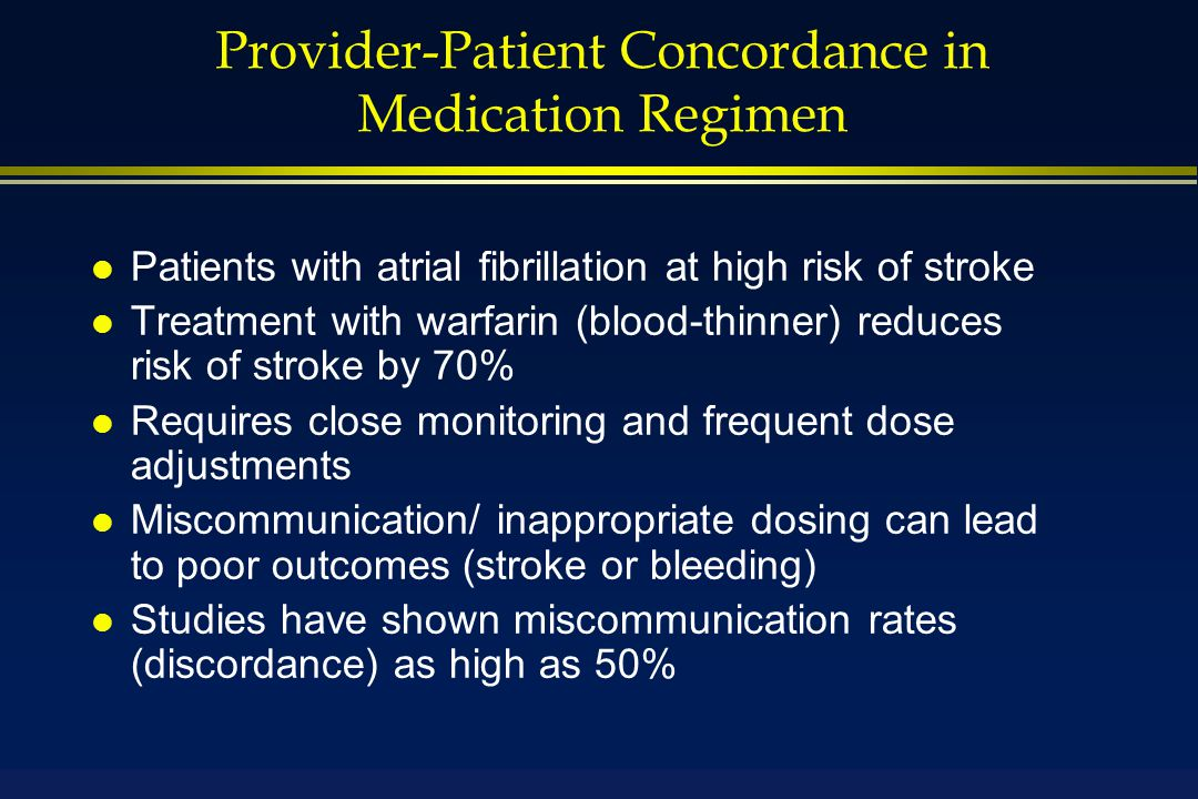 Provider-Patient Concordance in Medication Regimen l Patients with atrial fibrillation at high risk of stroke l Treatment with warfarin (blood-thinner) reduces risk of stroke by 70% l Requires close monitoring and frequent dose adjustments l Miscommunication/ inappropriate dosing can lead to poor outcomes (stroke or bleeding) l Studies have shown miscommunication rates (discordance) as high as 50%
