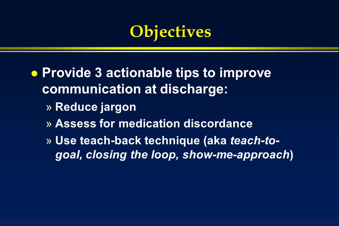 Objectives l Provide 3 actionable tips to improve communication at discharge: »Reduce jargon »Assess for medication discordance »Use teach-back technique (aka teach-to- goal, closing the loop, show-me-approach)