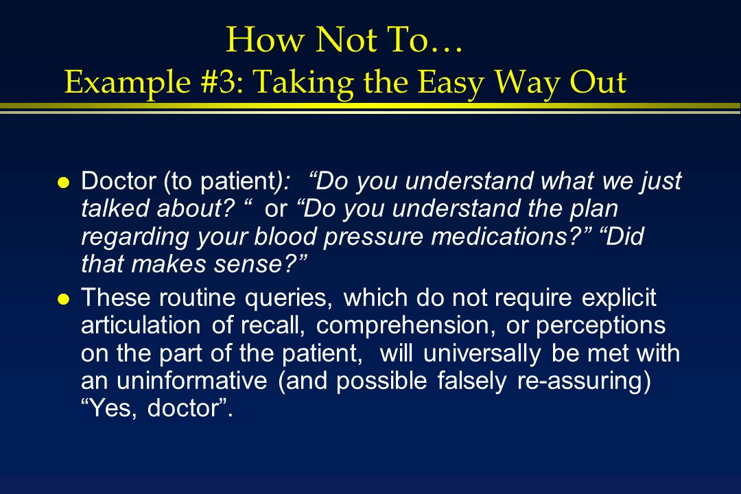 How Not To… Example #3: Taking the Easy Way Out l Doctor (to patient): Do you understand what we just talked about.
