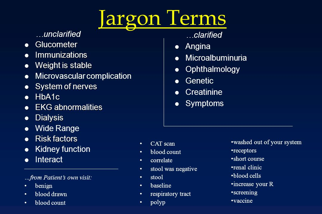 Jargon Terms …unclarified l Glucometer l Immunizations l Weight is stable l Microvascular complication l System of nerves l HbA1c l EKG abnormalities l Dialysis l Wide Range l Risk factors l Kidney function l Interact …clarified l Angina l Microalbuminuria l Ophthalmology l Genetic l Creatinine l Symptoms …from Patient's own visit: benign blood drawn blood count CAT scan blood count correlate stool was negative stool baseline respiratory tract polyp washed out of your system receptors short course renal clinic blood cells increase your R screening vaccine