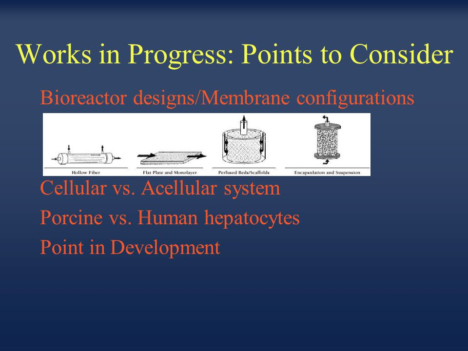 Works in Progress: Points to Consider Bioreactor designs/Membrane configurations Cellular vs. Acellular system Porcine vs. Human hepatocytes Point in
