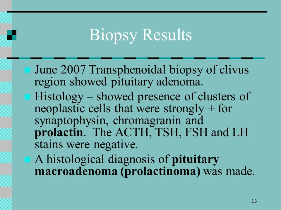 13 Biopsy Results June 2007 Transphenoidal biopsy of clivus region showed pituitary adenoma.