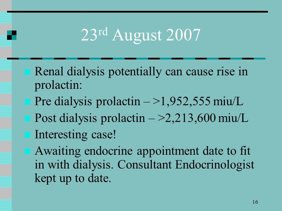 16 23 rd August 2007 Renal dialysis potentially can cause rise in prolactin: Pre dialysis prolactin – >1,952,555 miu/L Post dialysis prolactin – >2,213,600 miu/L Interesting case.