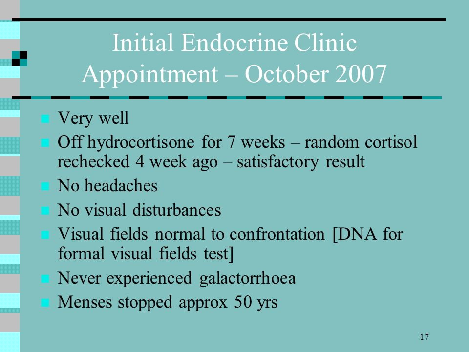 17 Initial Endocrine Clinic Appointment – October 2007 Very well Off hydrocortisone for 7 weeks – random cortisol rechecked 4 week ago – satisfactory result No headaches No visual disturbances Visual fields normal to confrontation [DNA for formal visual fields test] Never experienced galactorrhoea Menses stopped approx 50 yrs