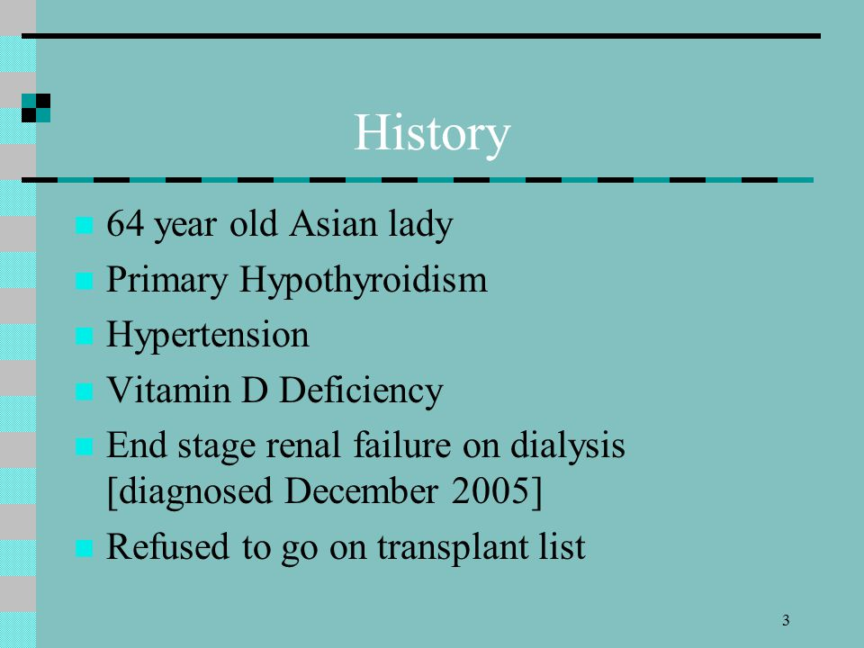 3 History 64 year old Asian lady Primary Hypothyroidism Hypertension Vitamin D Deficiency End stage renal failure on dialysis [diagnosed December 2005] Refused to go on transplant list