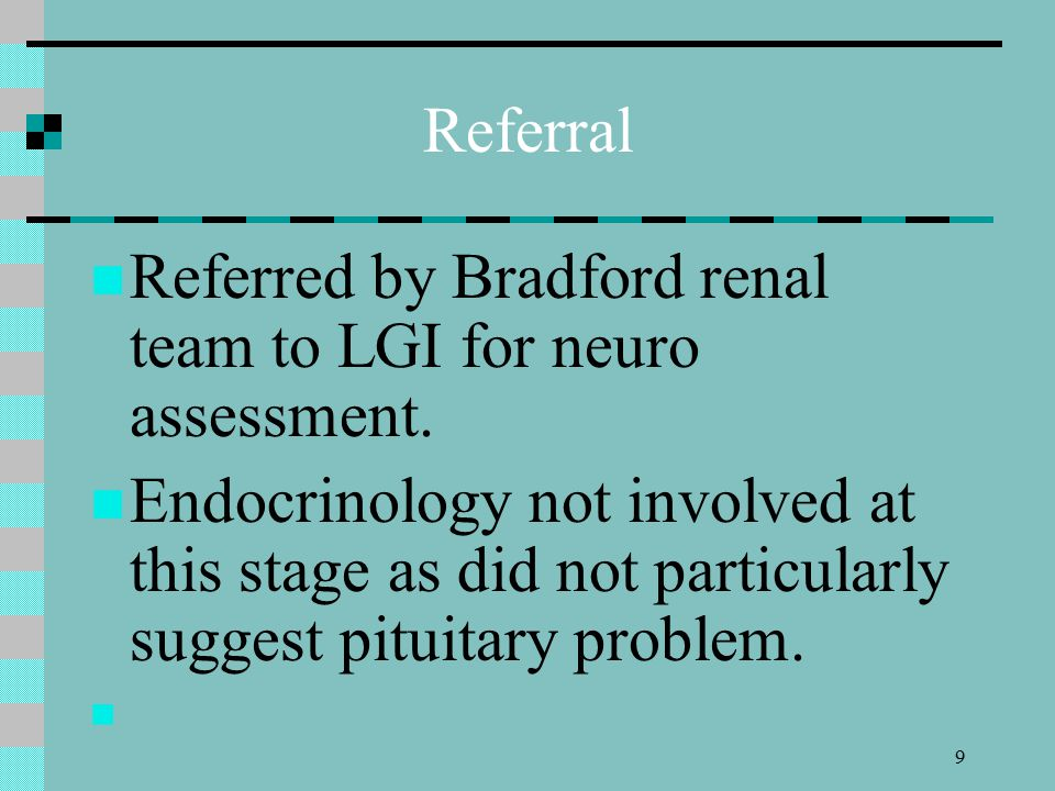 9 Referral Referred by Bradford renal team to LGI for neuro assessment.