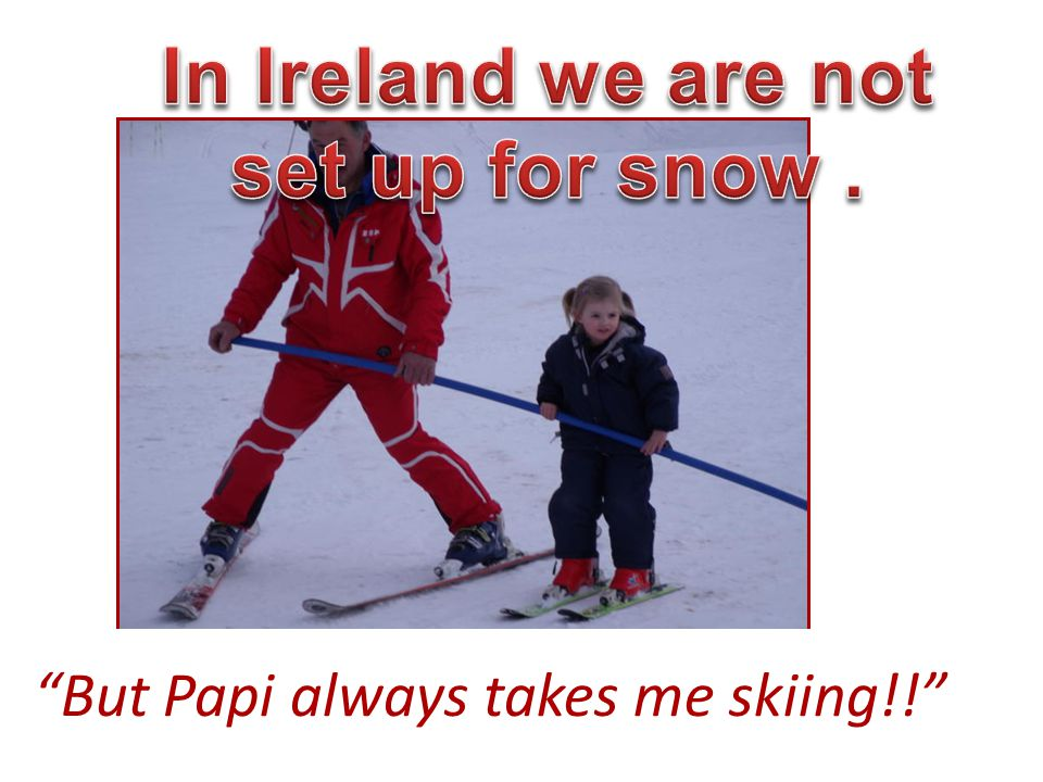 """""""But Papi always takes me skiing!!"""""""
