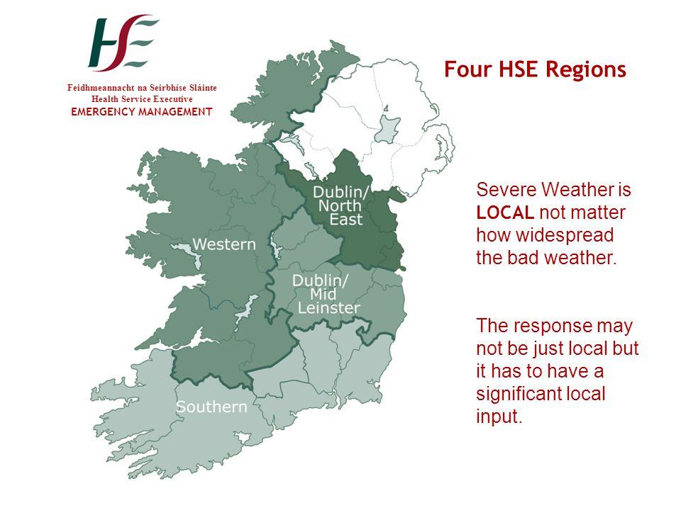 Feidhmeannacht na Seirbhíse Sláinte Health Service Executive EMERGENCY MANAGEMENT Four HSE Regions Severe Weather is LOCAL not matter how widespread t
