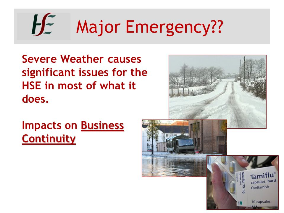 Major Emergency?? Severe Weather causes significant issues for the HSE in most of what it does. Business Continuity Impacts on Business Continuity