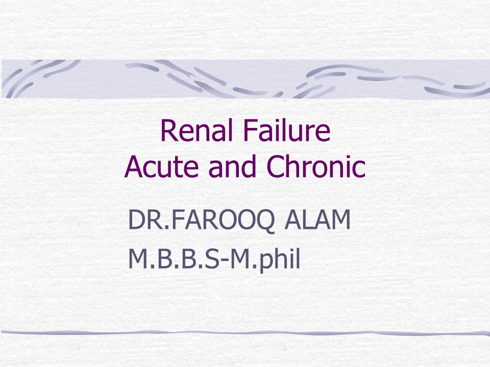Renal Failure Acute and Chronic DR.FAROOQ ALAM M.B.B.S-M.phil