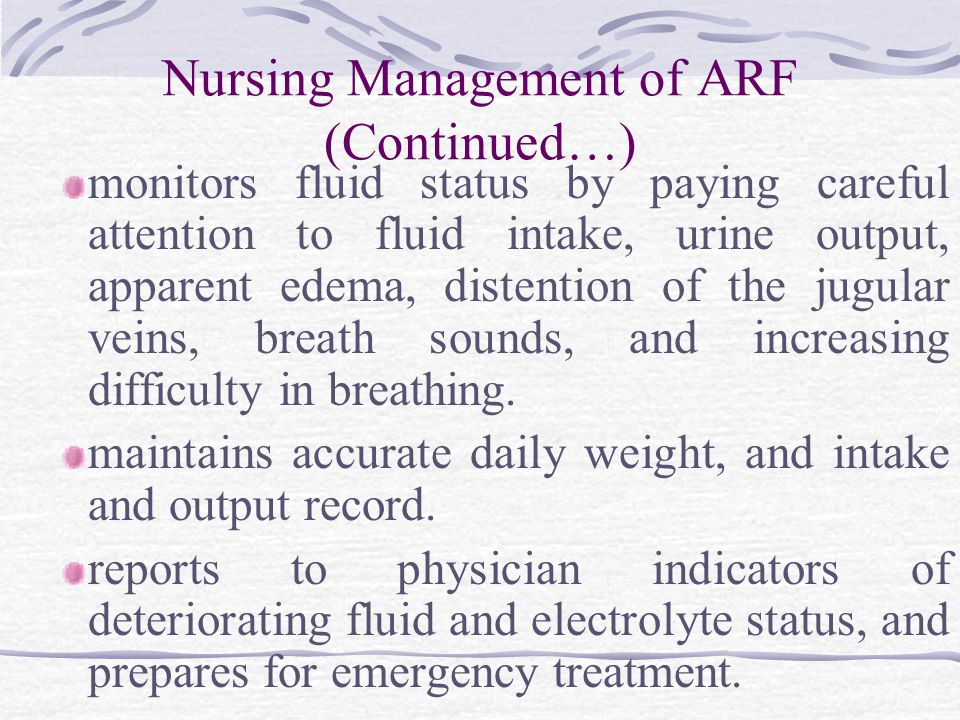 Nursing Management of ARF (Continued…) monitors fluid status by paying careful attention to fluid intake, urine output, apparent edema, distention of the jugular veins, breath sounds, and increasing difficulty in breathing.