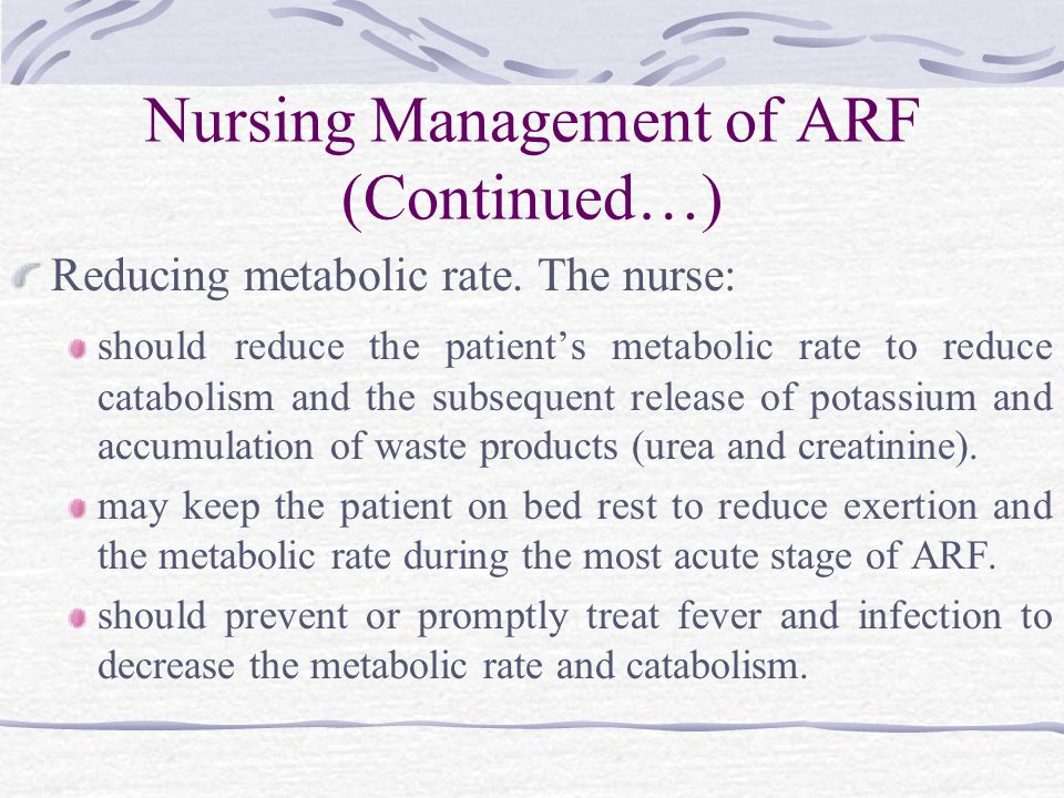 Nursing Management of ARF (Continued…) Reducing metabolic rate.
