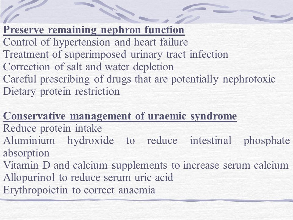 Preserve remaining nephron function Control of hypertension and heart failure Treatment of superimposed urinary tract infection Correction of salt and water depletion Careful prescribing of drugs that are potentially nephrotoxic Dietary protein restriction Conservative management of uraemic syndrome Reduce protein intake Aluminium hydroxide to reduce intestinal phosphate absorption Vitamin D and calcium supplements to increase serum calcium Allopurinol to reduce serum uric acid Erythropoietin to correct anaemia