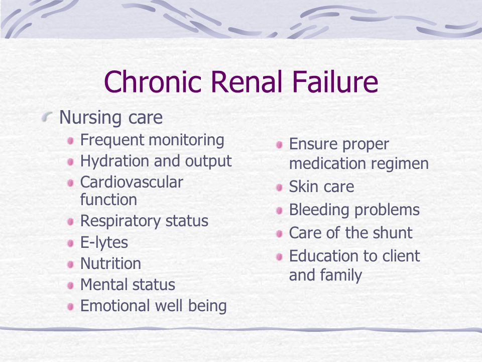Chronic Renal Failure Nursing care Frequent monitoring Hydration and output Cardiovascular function Respiratory status E-lytes Nutrition Mental status Emotional well being Ensure proper medication regimen Skin care Bleeding problems Care of the shunt Education to client and family