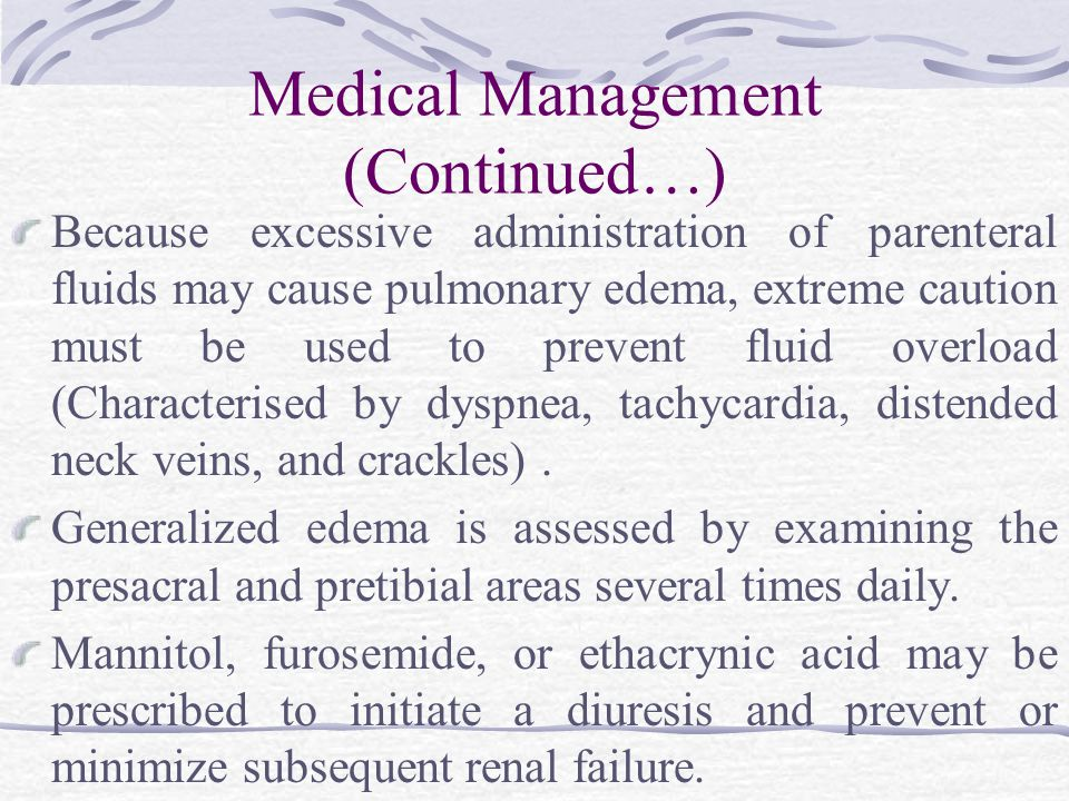 Medical Management (Continued…) Because excessive administration of parenteral fluids may cause pulmonary edema, extreme caution must be used to prevent fluid overload (Characterised by dyspnea, tachycardia, distended neck veins, and crackles).