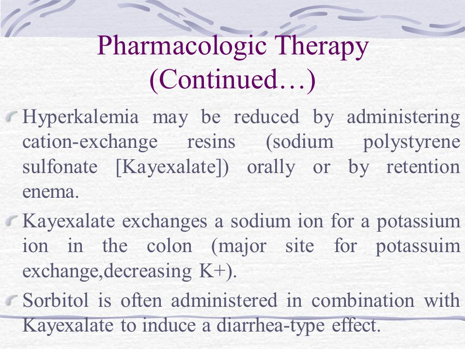 Pharmacologic Therapy (Continued…) Hyperkalemia may be reduced by administering cation-exchange resins (sodium polystyrene sulfonate [Kayexalate]) orally or by retention enema.