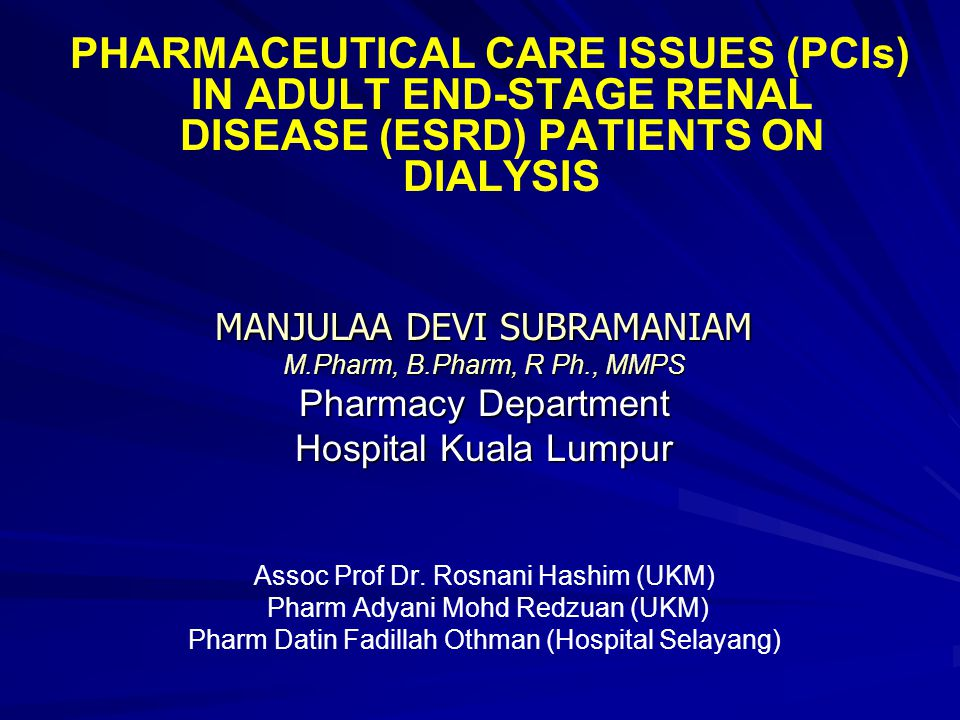 PHARMACEUTICAL CARE ISSUES (PCIs) IN ADULT END-STAGE RENAL DISEASE (ESRD) PATIENTS ON DIALYSIS MANJULAA DEVI SUBRAMANIAM M.Pharm, B.Pharm, R Ph., MMPS Pharmacy Department Hospital Kuala Lumpur Assoc Prof Dr.