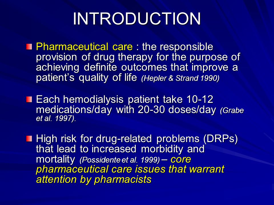 INTRODUCTION Pharmaceutical care : the responsible provision of drug therapy for the purpose of achieving definite outcomes that improve a patient's quality of life (Hepler & Strand 1990) Each hemodialysis patient take 10-12 medications/day with 20-30 doses/day (Grabe et al.