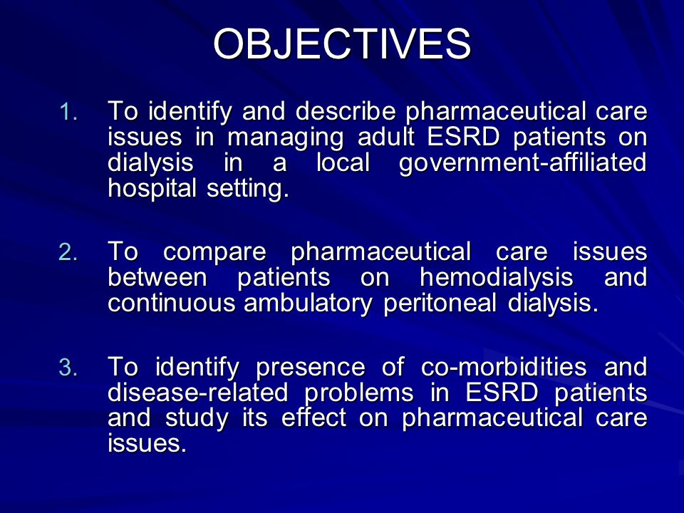 OBJECTIVES 1. To identify and describe pharmaceutical care issues in managing adult ESRD patients on dialysis in a local government-affiliated hospita