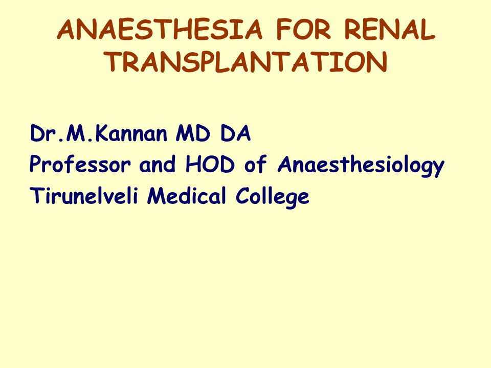 ANAESTHESIA FOR RENAL TRANSPLANTATION Dr.M.Kannan MD DA Professor and HOD of Anaesthesiology Tirunelveli Medical College
