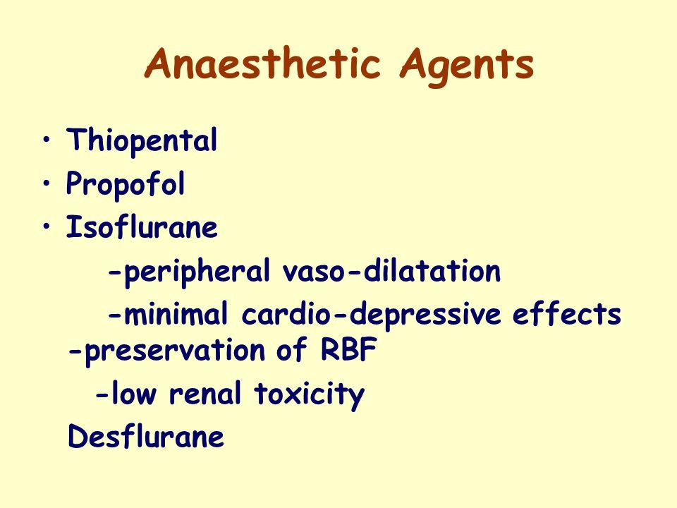 Anaesthetic Agents Thiopental Propofol Isoflurane -peripheral vaso-dilatation -minimal cardio-depressive effects -preservation of RBF -low renal toxicity Desflurane