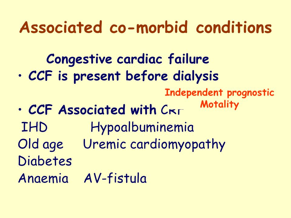 Associated co-morbid conditions Congestive cardiac failure CCF is present before dialysis CCF Associated with CRF IHD Hypoalbuminemia Old age Uremic c