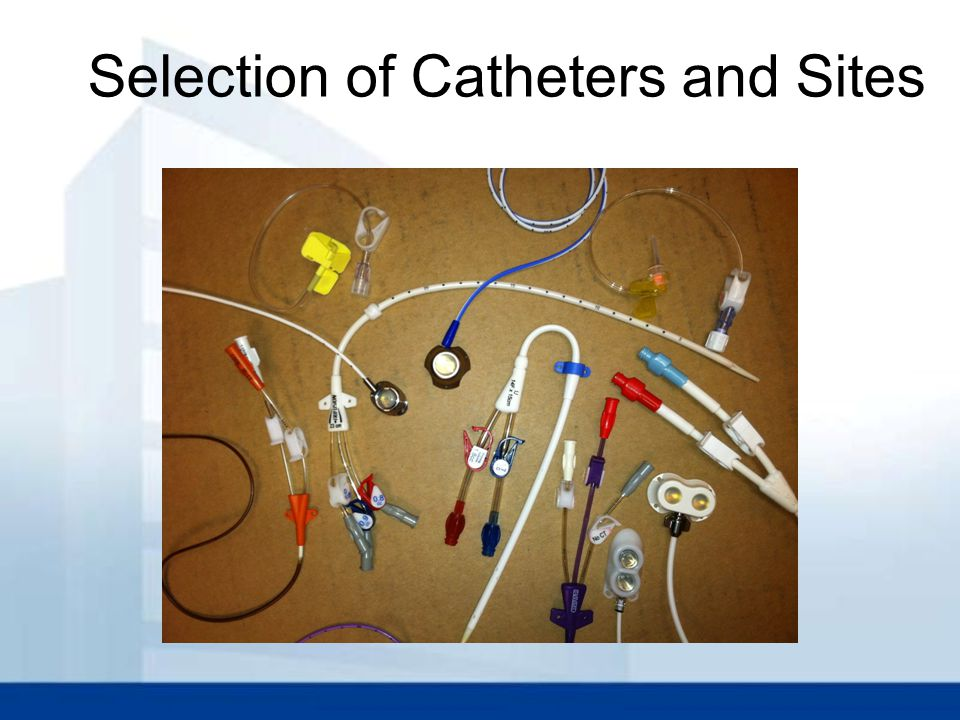 CDC Recommendations Catheters & Site selection  PIV vs PICC: Use a peripherally inserted central catheter (PICC) when the duration of IV Therapy will likely exceed six days  Weigh the risks/benefits of placing a central venous device (CVD) at a recommended site to reduce infectious vs mechanical complications (IJ vs Subcl vs femoral)