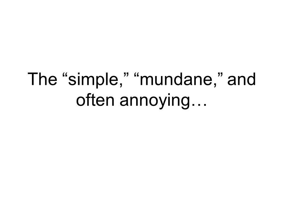 The simple, mundane, and often annoying…