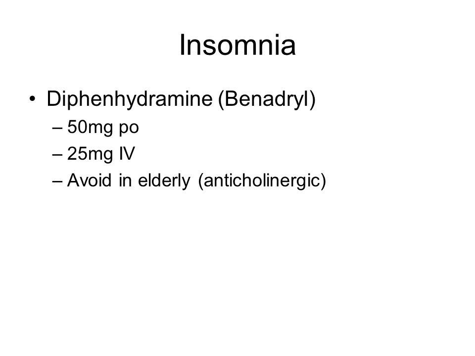 Insomnia Diphenhydramine (Benadryl) –50mg po –25mg IV –Avoid in elderly (anticholinergic)