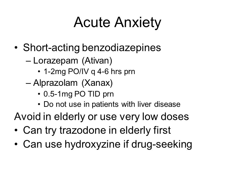 Acute Anxiety Short-acting benzodiazepines –Lorazepam (Ativan) 1-2mg PO/IV q 4-6 hrs prn –Alprazolam (Xanax) 0.5-1mg PO TID prn Do not use in patients with liver disease Avoid in elderly or use very low doses Can try trazodone in elderly first Can use hydroxyzine if drug-seeking