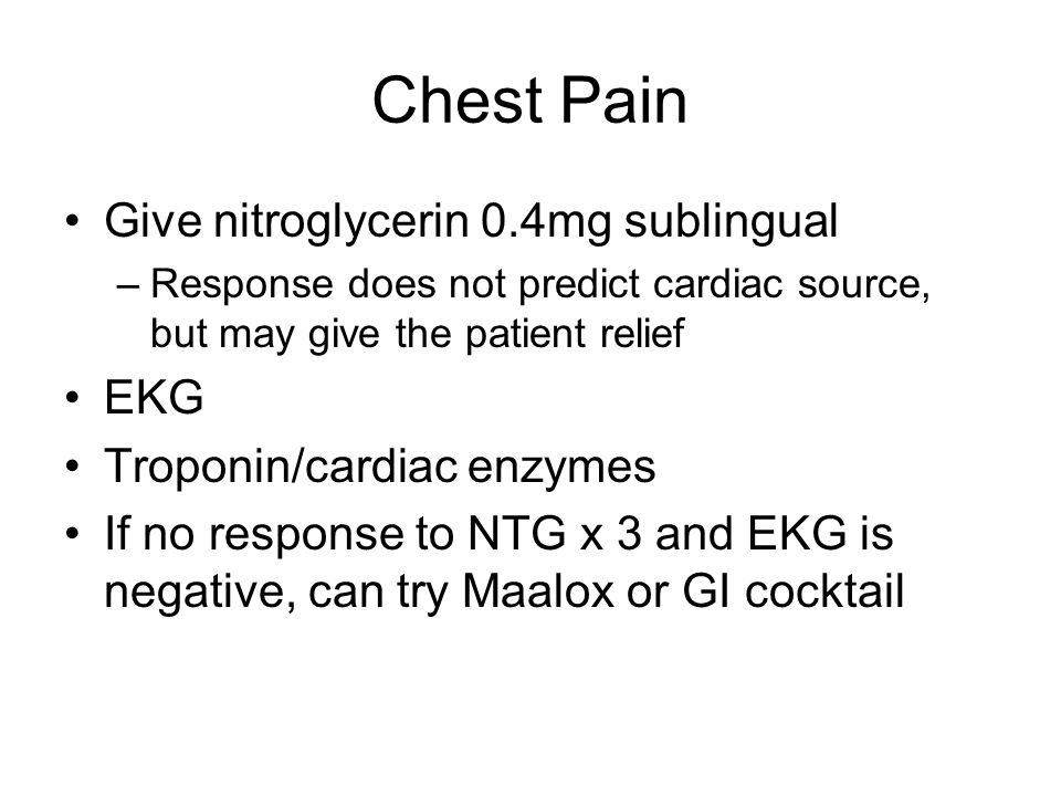 Chest Pain Give nitroglycerin 0.4mg sublingual –Response does not predict cardiac source, but may give the patient relief EKG Troponin/cardiac enzymes If no response to NTG x 3 and EKG is negative, can try Maalox or GI cocktail
