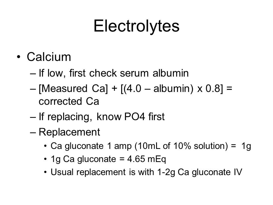 Electrolytes Calcium –If low, first check serum albumin –[Measured Ca] + [(4.0 – albumin) x 0.8] = corrected Ca –If replacing, know PO4 first –Replacement Ca gluconate 1 amp (10mL of 10% solution) = 1g 1g Ca gluconate = 4.65 mEq Usual replacement is with 1-2g Ca gluconate IV