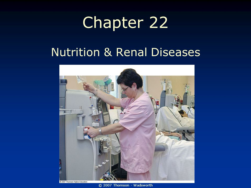 © 2007 Thomson - Wadsworth Chapter 22 Nutrition & Renal Diseases