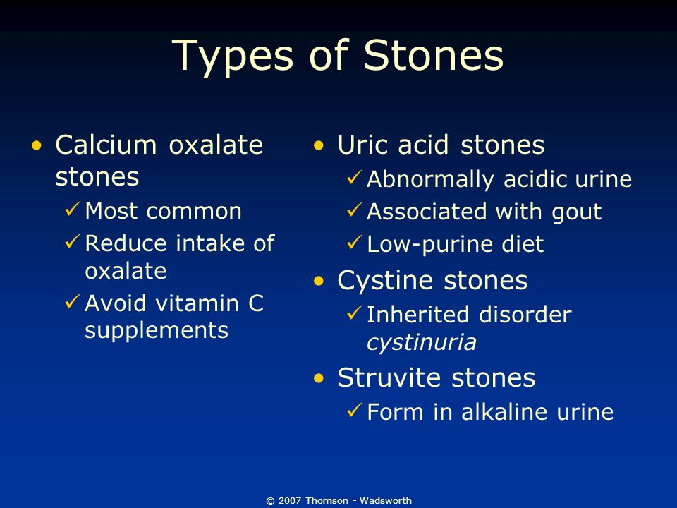 © 2007 Thomson - Wadsworth Types of Stones Calcium oxalate stones Most common Reduce intake of oxalate Avoid vitamin C supplements Uric acid stones Ab