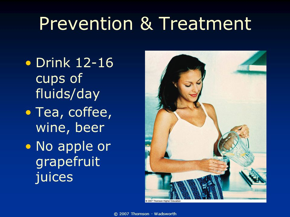 © 2007 Thomson - Wadsworth Prevention & Treatment Drink 12-16 cups of fluids/day Tea, coffee, wine, beer No apple or grapefruit juices