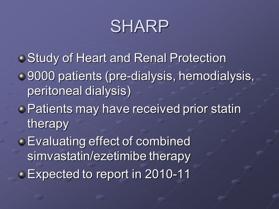 SHARP Study of Heart and Renal Protection 9000 patients (pre-dialysis, hemodialysis, peritoneal dialysis) Patients may have received prior statin therapy Evaluating effect of combined simvastatin/ezetimibe therapy Expected to report in 2010-11