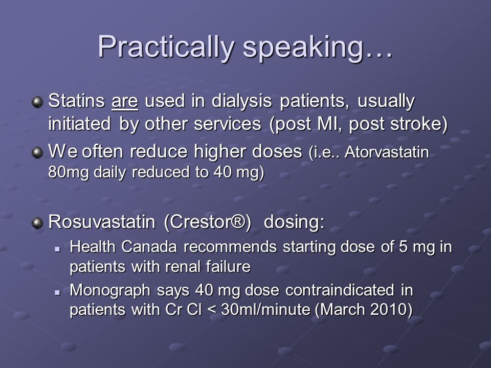 Practically speaking… Statins are used in dialysis patients, usually initiated by other services (post MI, post stroke) We often reduce higher doses (i.e..