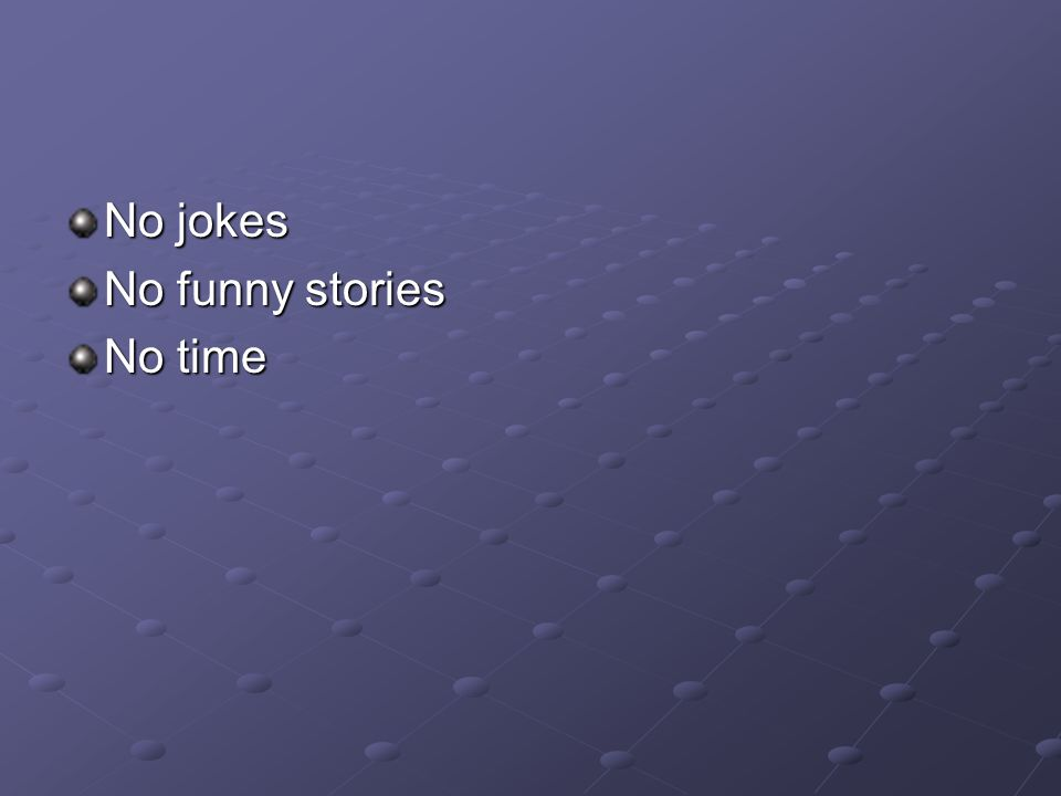 No jokes No funny stories No time