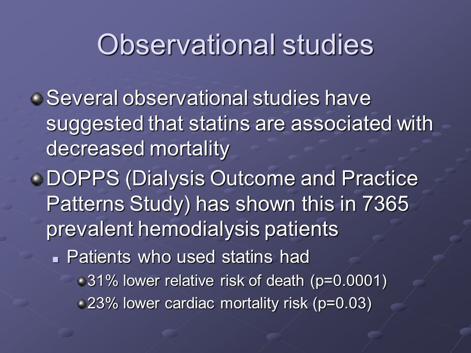 Observational studies Several observational studies have suggested that statins are associated with decreased mortality DOPPS (Dialysis Outcome and Practice Patterns Study) has shown this in 7365 prevalent hemodialysis patients Patients who used statins had Patients who used statins had 31% lower relative risk of death (p=0.0001) 23% lower cardiac mortality risk (p=0.03)