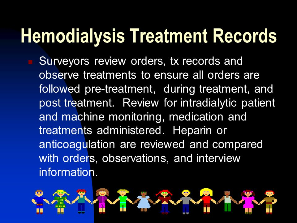 Hemodialysis Treatment Records Surveyors review orders, tx records and observe treatments to ensure all orders are followed pre-treatment, during treatment, and post treatment.