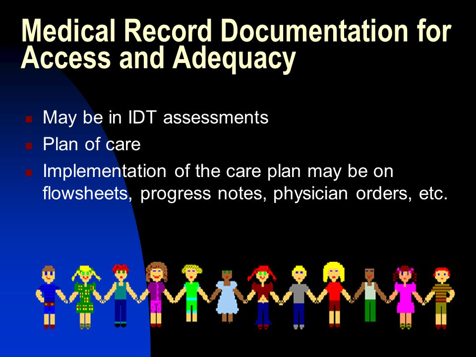 Medical Record Documentation for Access and Adequacy May be in IDT assessments Plan of care Implementation of the care plan may be on flowsheets, progress notes, physician orders, etc.